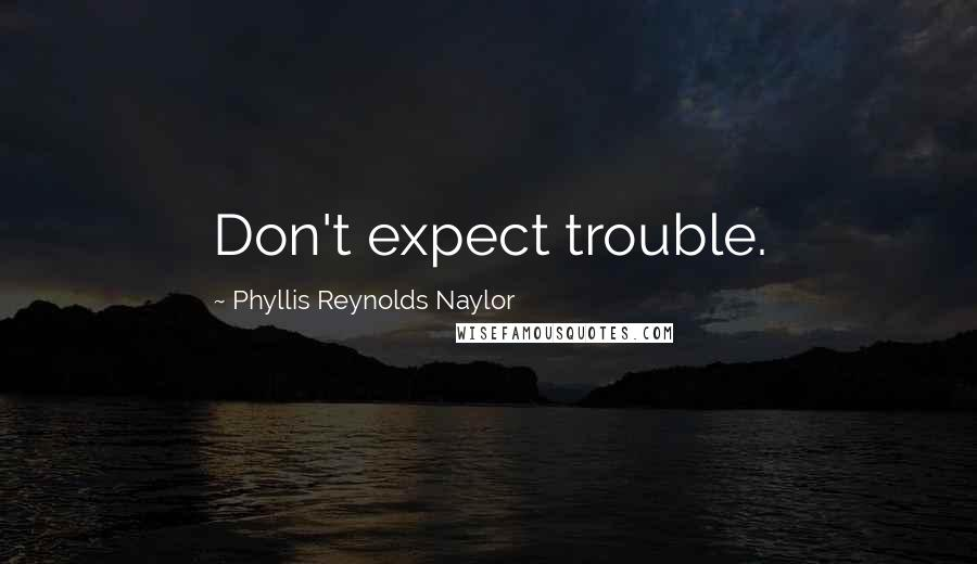 Phyllis Reynolds Naylor quotes: Don't expect trouble.