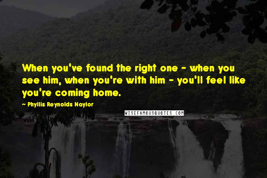 Phyllis Reynolds Naylor quotes: When you've found the right one - when you see him, when you're with him - you'll feel like you're coming home.