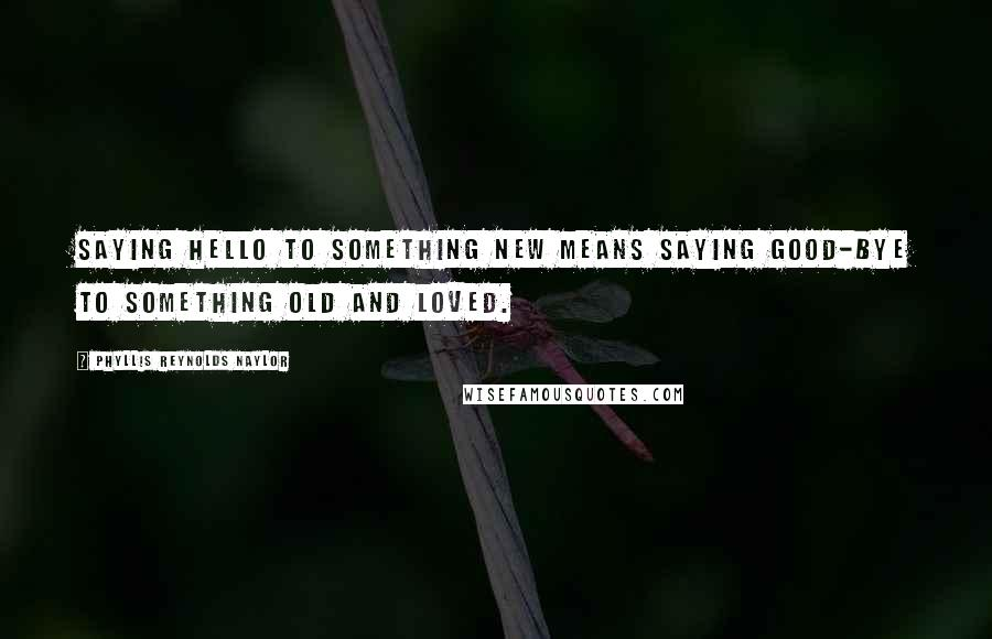 Phyllis Reynolds Naylor quotes: Saying hello to something new means saying good-bye to something old and loved.