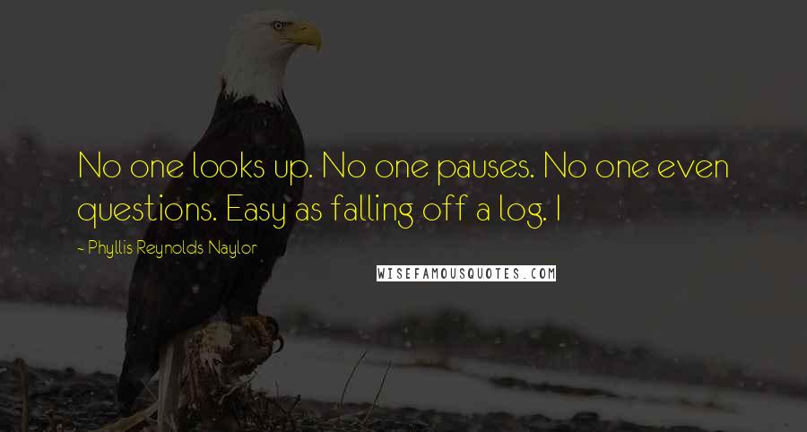 Phyllis Reynolds Naylor quotes: No one looks up. No one pauses. No one even questions. Easy as falling off a log. I