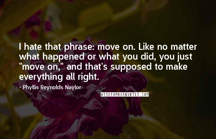 """Phyllis Reynolds Naylor quotes: I hate that phrase: move on. Like no matter what happened or what you did, you just """"move on,"""" and that's supposed to make everything all right."""