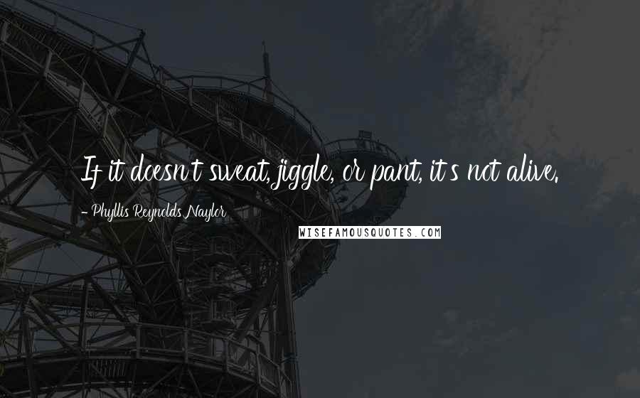 Phyllis Reynolds Naylor quotes: If it doesn't sweat, jiggle, or pant, it's not alive.