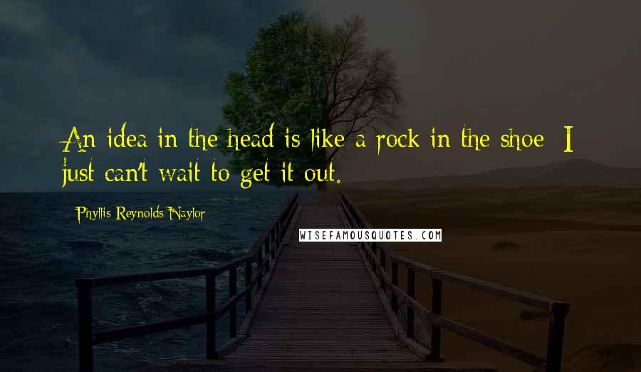 Phyllis Reynolds Naylor quotes: An idea in the head is like a rock in the shoe; I just can't wait to get it out.