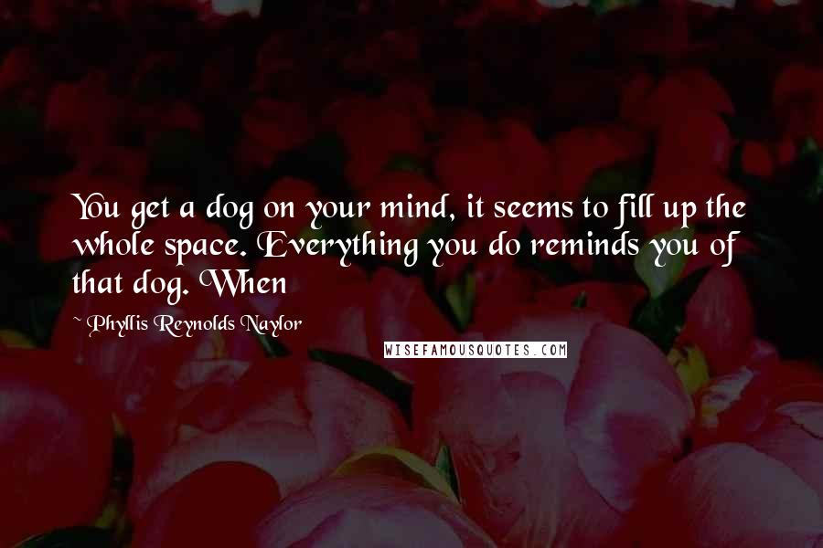Phyllis Reynolds Naylor quotes: You get a dog on your mind, it seems to fill up the whole space. Everything you do reminds you of that dog. When