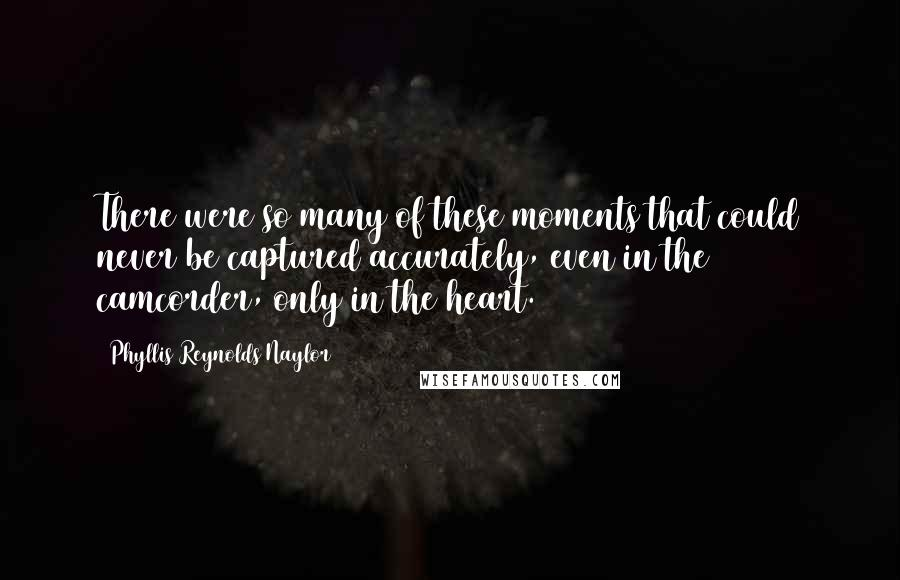 Phyllis Reynolds Naylor quotes: There were so many of these moments that could never be captured accurately, even in the camcorder, only in the heart.