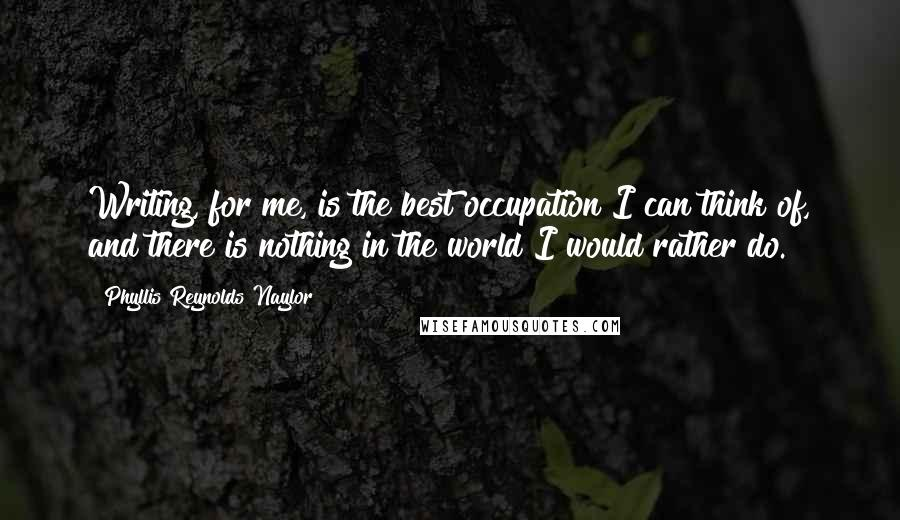 Phyllis Reynolds Naylor quotes: Writing, for me, is the best occupation I can think of, and there is nothing in the world I would rather do.