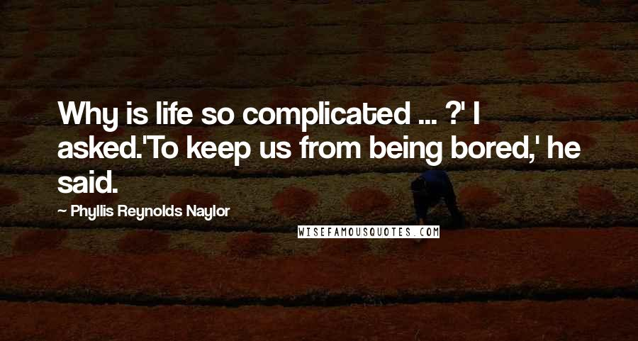 Phyllis Reynolds Naylor quotes: Why is life so complicated ... ?' I asked.'To keep us from being bored,' he said.