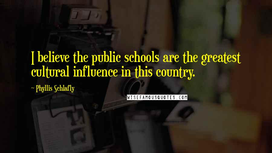 Phyllis Schlafly quotes: I believe the public schools are the greatest cultural influence in this country.
