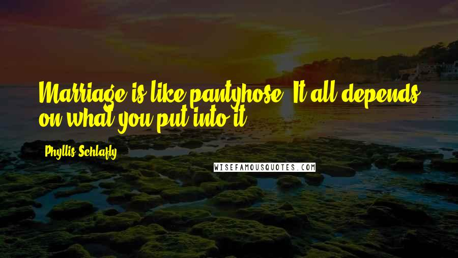 Phyllis Schlafly quotes: Marriage is like pantyhose. It all depends on what you put into it.