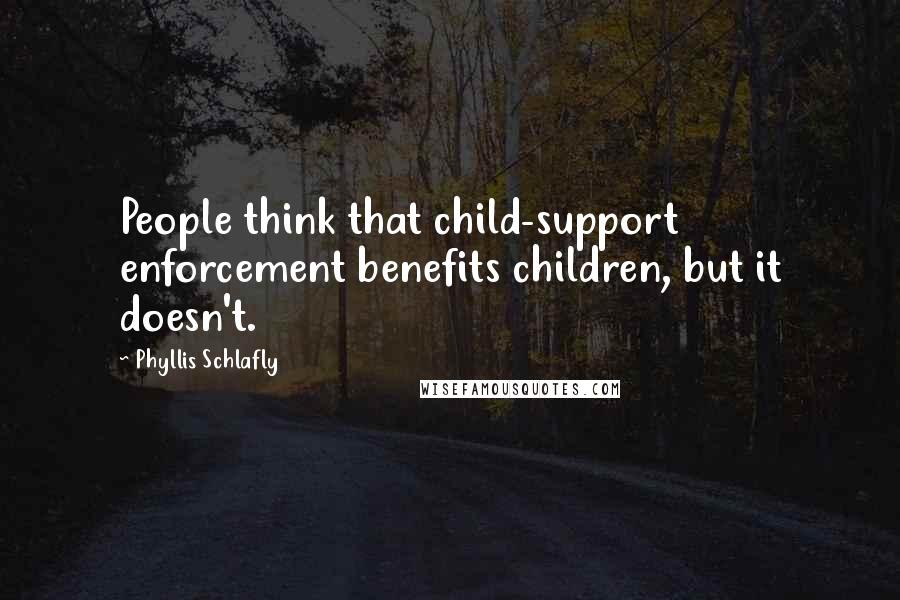 Phyllis Schlafly quotes: People think that child-support enforcement benefits children, but it doesn't.