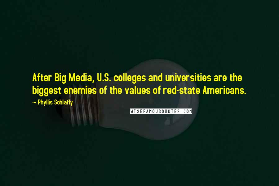 Phyllis Schlafly quotes: After Big Media, U.S. colleges and universities are the biggest enemies of the values of red-state Americans.