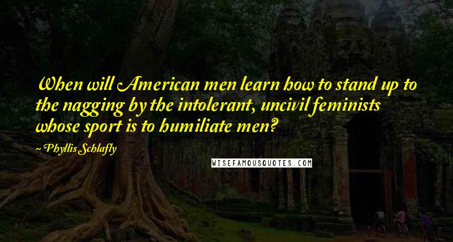 Phyllis Schlafly quotes: When will American men learn how to stand up to the nagging by the intolerant, uncivil feminists whose sport is to humiliate men?