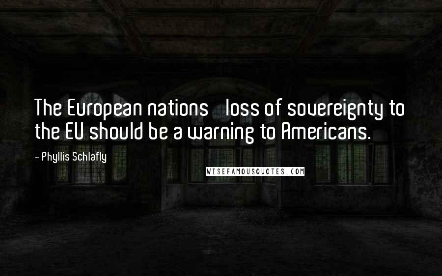 Phyllis Schlafly quotes: The European nations' loss of sovereignty to the EU should be a warning to Americans.