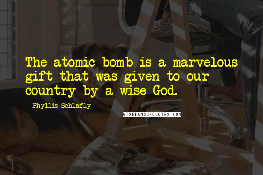 Phyllis Schlafly quotes: The atomic bomb is a marvelous gift that was given to our country by a wise God.
