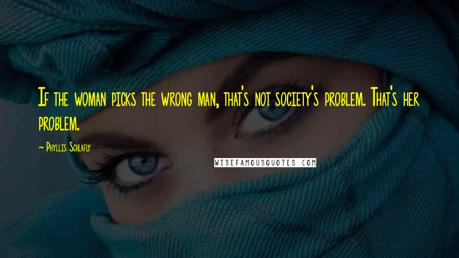 Phyllis Schlafly quotes: If the woman picks the wrong man, that's not society's problem. That's her problem.