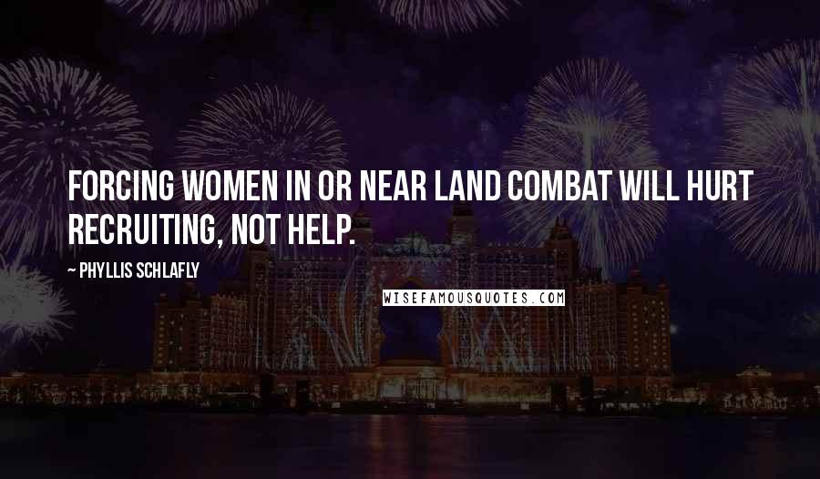 Phyllis Schlafly quotes: Forcing women in or near land combat will hurt recruiting, not help.