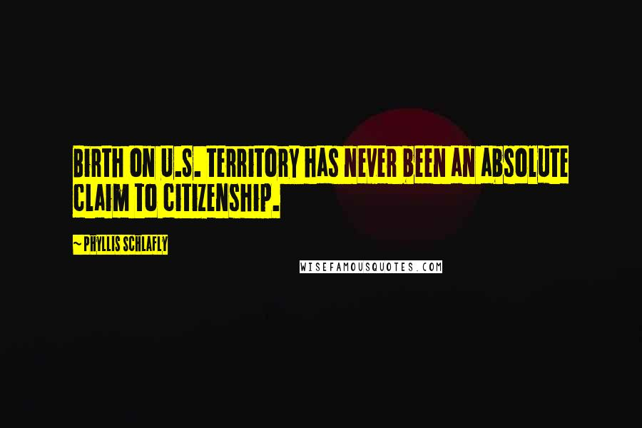 Phyllis Schlafly quotes: Birth on U.S. territory has never been an absolute claim to citizenship.