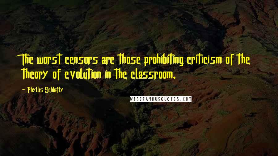 Phyllis Schlafly quotes: The worst censors are those prohibiting criticism of the theory of evolution in the classroom.