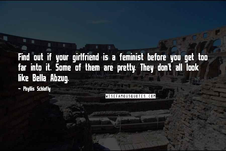 Phyllis Schlafly quotes: Find out if your girlfriend is a feminist before you get too far into it. Some of them are pretty. They don't all look like Bella Abzug.