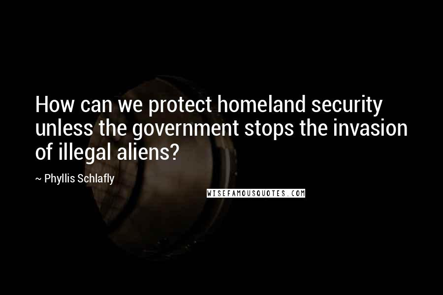 Phyllis Schlafly quotes: How can we protect homeland security unless the government stops the invasion of illegal aliens?