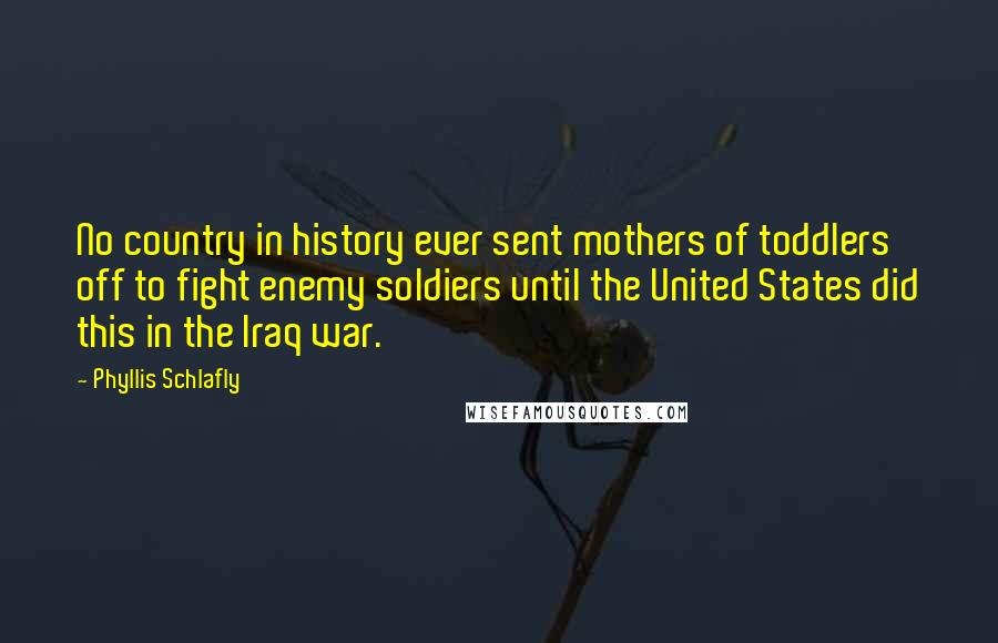 Phyllis Schlafly quotes: No country in history ever sent mothers of toddlers off to fight enemy soldiers until the United States did this in the Iraq war.