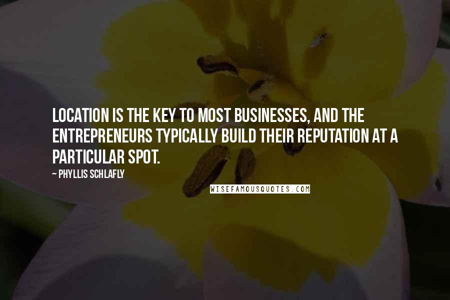 Phyllis Schlafly quotes: Location is the key to most businesses, and the entrepreneurs typically build their reputation at a particular spot.