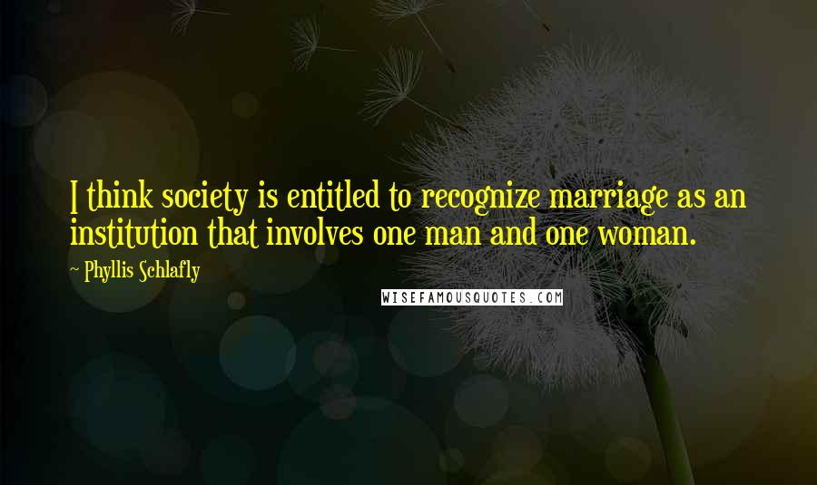 Phyllis Schlafly quotes: I think society is entitled to recognize marriage as an institution that involves one man and one woman.