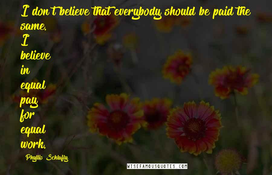 Phyllis Schlafly quotes: I don't believe that everybody should be paid the same. I believe in equal pay for equal work.