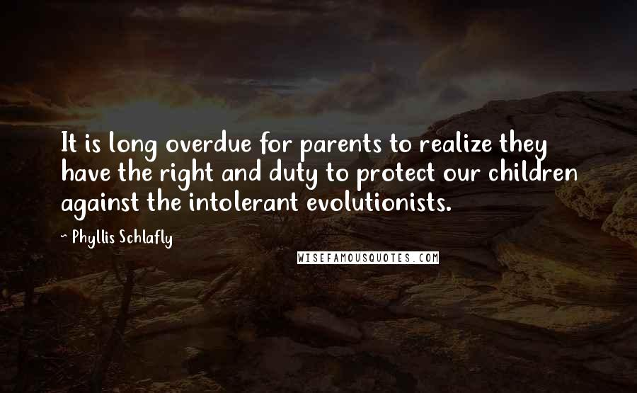 Phyllis Schlafly quotes: It is long overdue for parents to realize they have the right and duty to protect our children against the intolerant evolutionists.