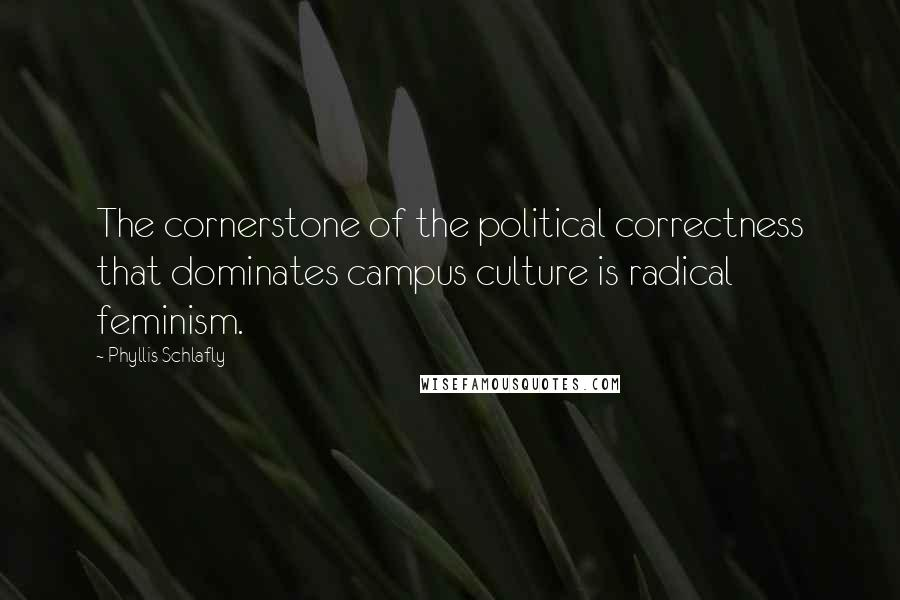 Phyllis Schlafly quotes: The cornerstone of the political correctness that dominates campus culture is radical feminism.