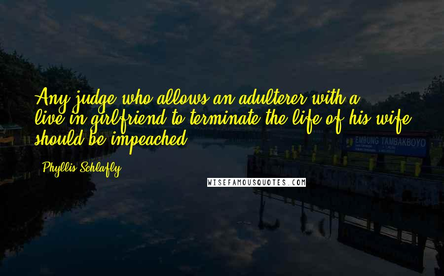 Phyllis Schlafly quotes: Any judge who allows an adulterer with a live-in girlfriend to terminate the life of his wife should be impeached.