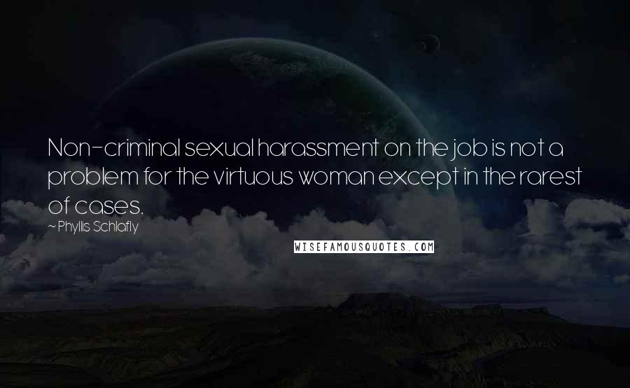 Phyllis Schlafly quotes: Non-criminal sexual harassment on the job is not a problem for the virtuous woman except in the rarest of cases.