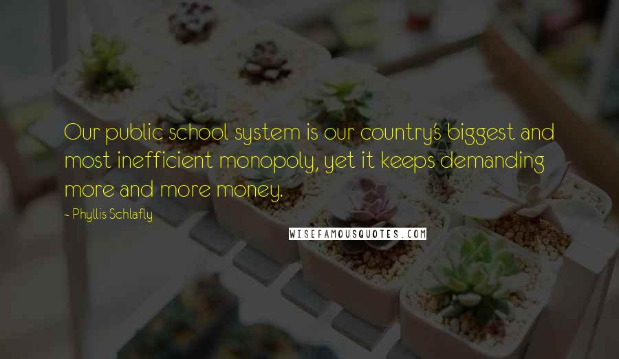 Phyllis Schlafly quotes: Our public school system is our country's biggest and most inefficient monopoly, yet it keeps demanding more and more money.