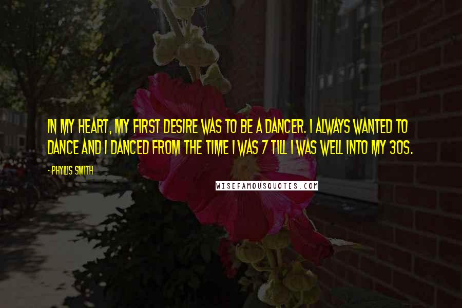 Phyllis Smith quotes: In my heart, my first desire was to be a dancer. I always wanted to dance and I danced from the time I was 7 till I was well into