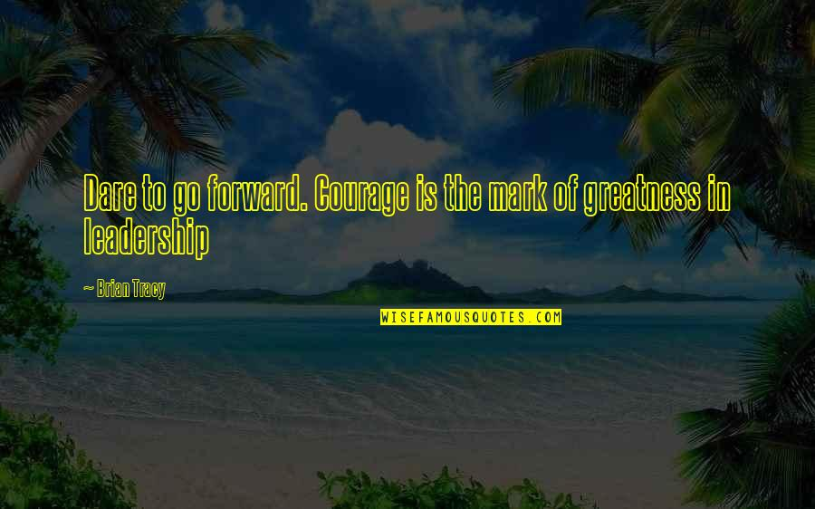 Physical Attractiveness Quotes By Brian Tracy: Dare to go forward. Courage is the mark