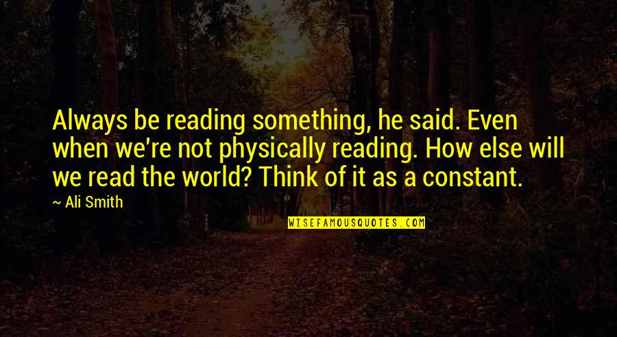 Physically Quotes By Ali Smith: Always be reading something, he said. Even when