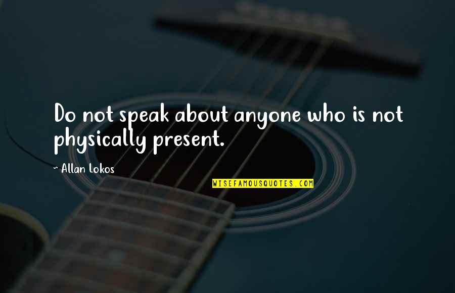 Physically Quotes By Allan Lokos: Do not speak about anyone who is not