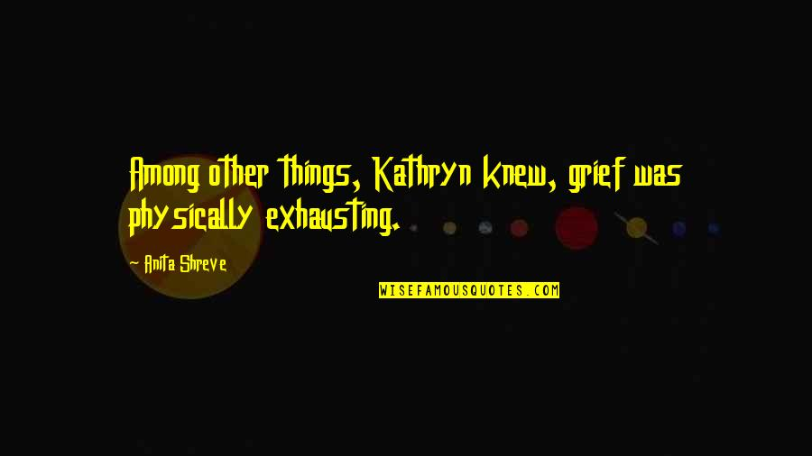 Physically Quotes By Anita Shreve: Among other things, Kathryn knew, grief was physically