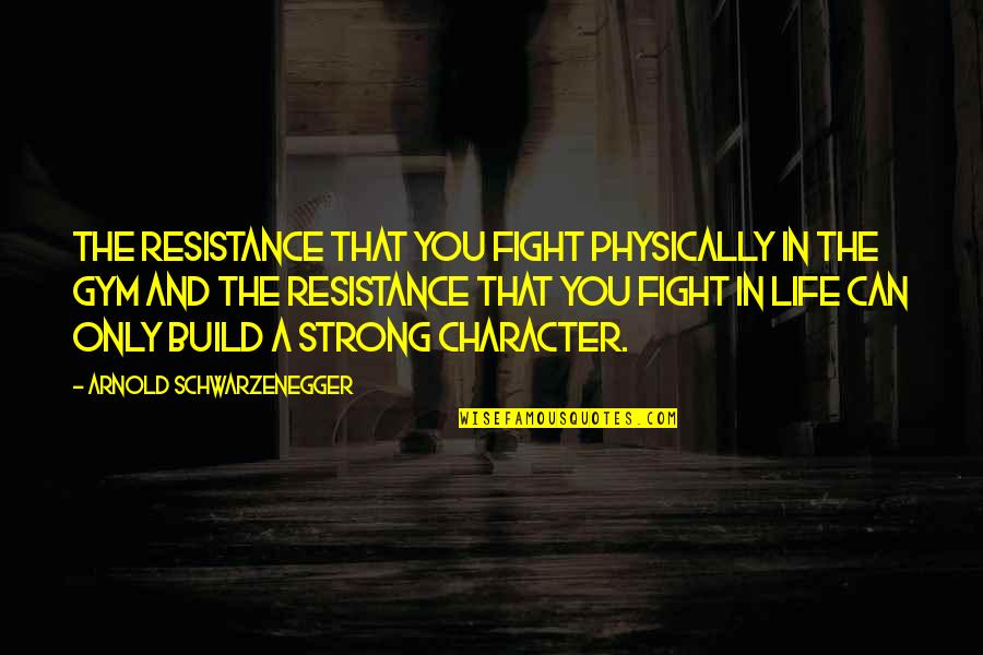 Physically Quotes By Arnold Schwarzenegger: The resistance that you fight physically in the