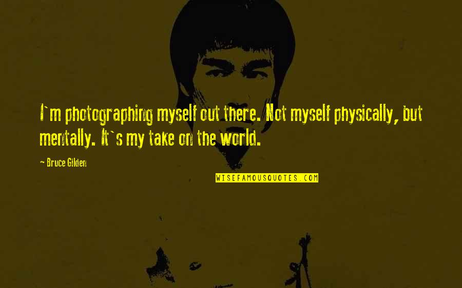 Physically Quotes By Bruce Gilden: I'm photographing myself out there. Not myself physically,