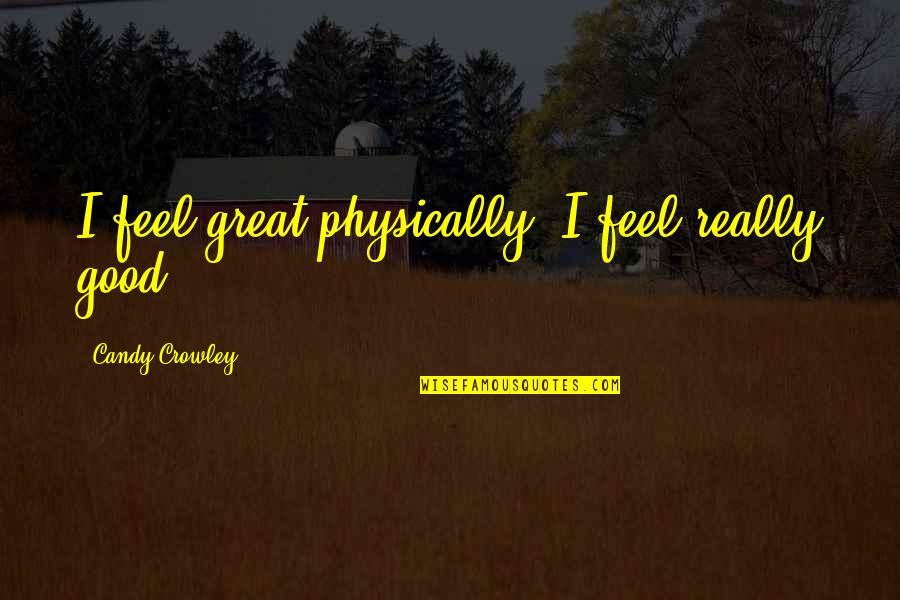 Physically Quotes By Candy Crowley: I feel great physically. I feel really good.