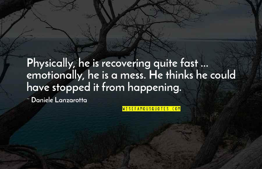 Physically Quotes By Daniele Lanzarotta: Physically, he is recovering quite fast ... emotionally,