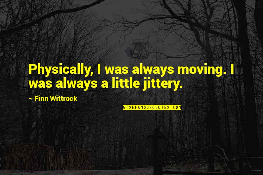 Physically Quotes By Finn Wittrock: Physically, I was always moving. I was always