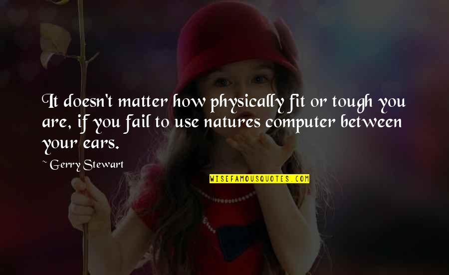 Physically Quotes By Gerry Stewart: It doesn't matter how physically fit or tough