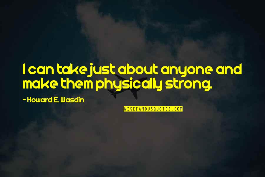 Physically Quotes By Howard E. Wasdin: I can take just about anyone and make