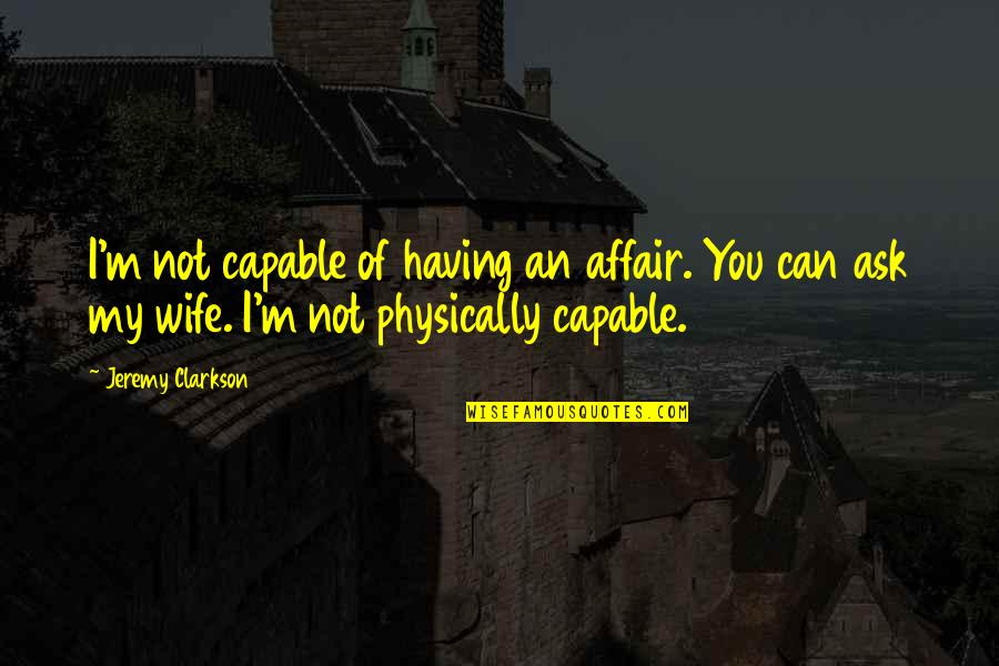 Physically Quotes By Jeremy Clarkson: I'm not capable of having an affair. You