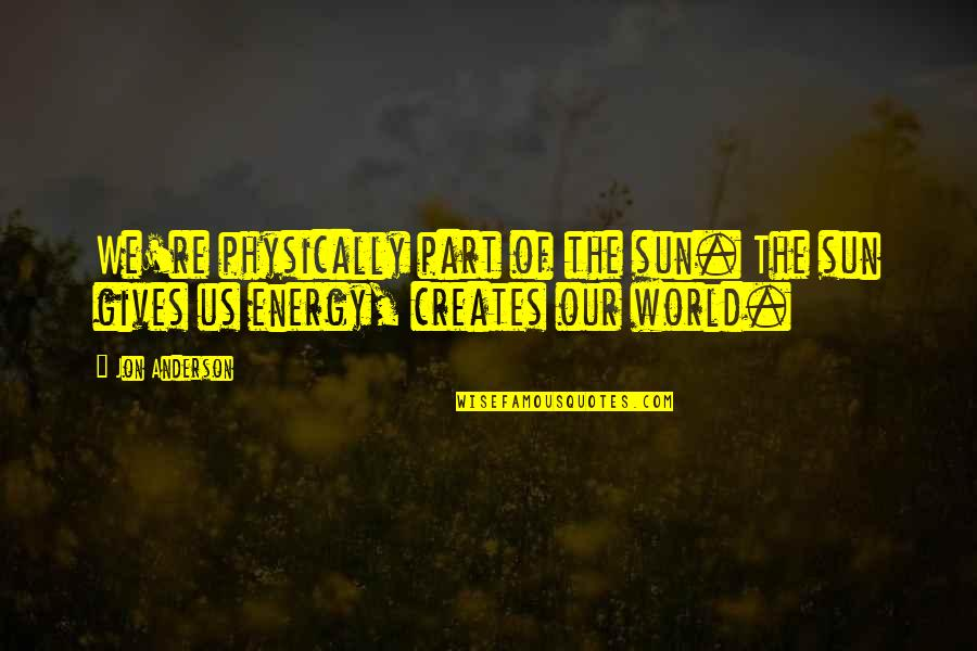Physically Quotes By Jon Anderson: We're physically part of the sun. The sun