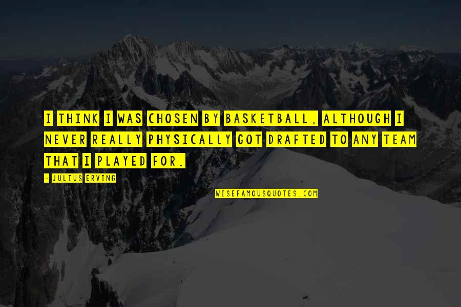 Physically Quotes By Julius Erving: I think I was chosen by basketball, although