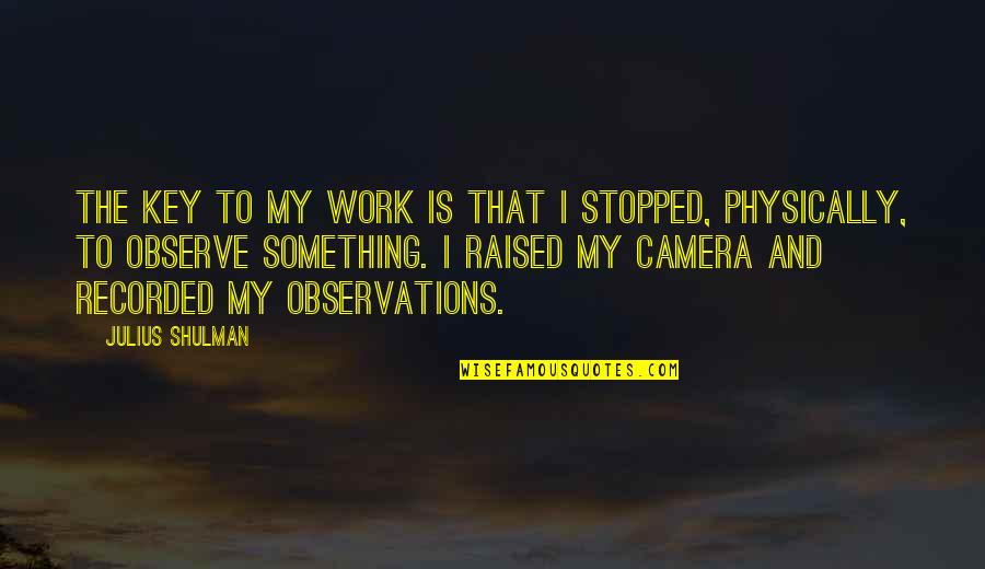 Physically Quotes By Julius Shulman: The key to my work is that I
