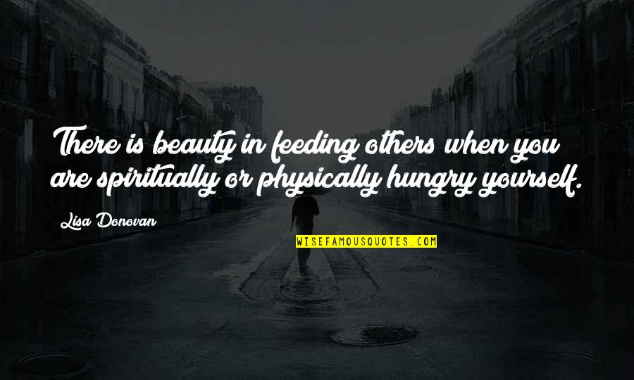Physically Quotes By Lisa Donovan: There is beauty in feeding others when you